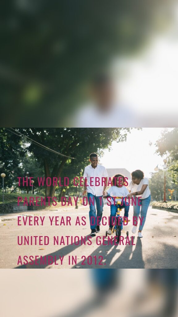 The world celebrates parents day on 1 st June every year as decided by United Nations General Assembly in 2012.